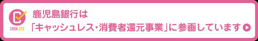 鹿児島銀行は「キャッシュレス・消費者還元事業」に参画しています。くはしくはこちら→